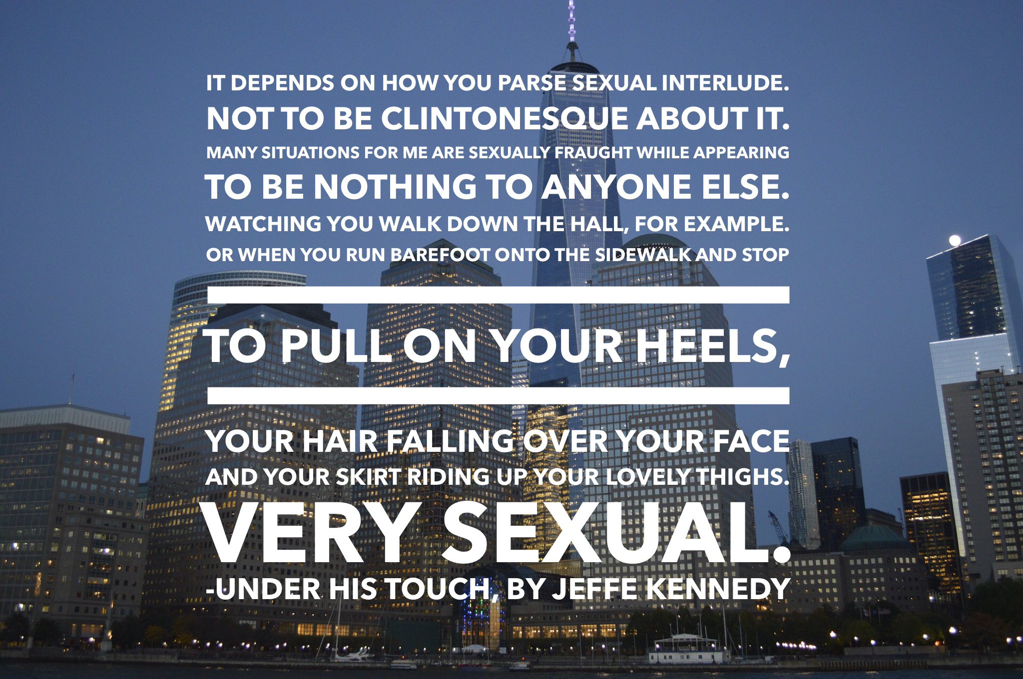 It depends on how you parse 'sexual interlude.' Not to be Clintonesque about it. Many situations for me are sexually fraught while appearing to be nothing to anyone else. Watching you walk down the hall, for example. Or when you run barefoot onto the sidewalk and stop to pull on your heels, your hair falling over your face and your skirt riding up your lovely thighs. Very sexual.